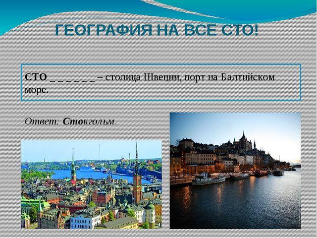 ГЕОГРАФИЯ НА ВСЕ СТО! СТО _ _ _ _ _ _ – столица Швеции, порт на Балтийском мо...