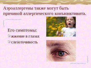 Аэроаллергены также могут быть причиной аллергического конъюнктивита. Его сим