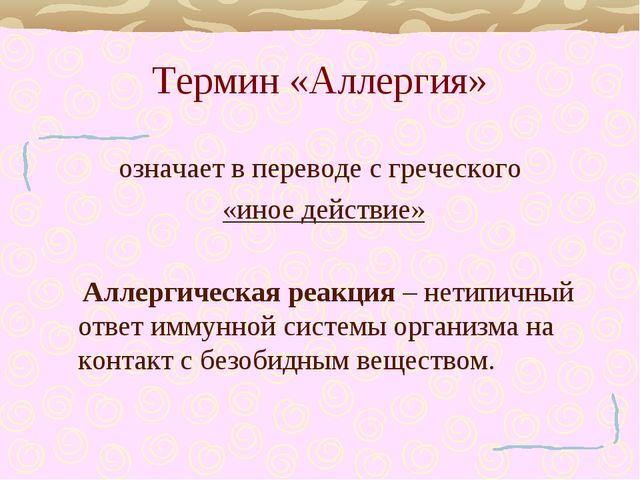 Термин «Аллергия» означает в переводе с греческого «иное действие» Аллергичес...
