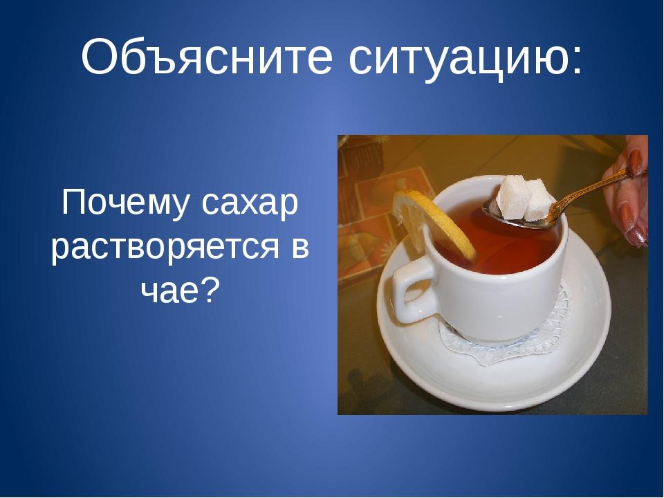 Объясните ситуацию: Почему сахар растворяется в чае?