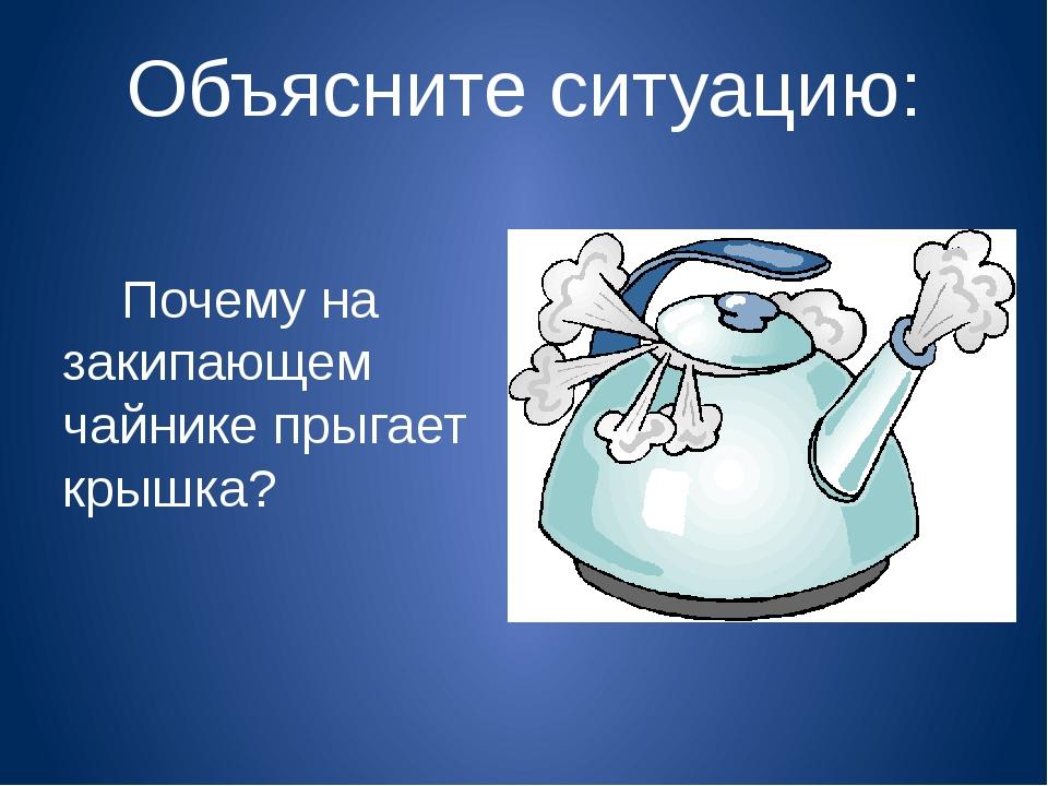 Объясните ситуацию: Почему на закипающем чайнике прыгает крышка?