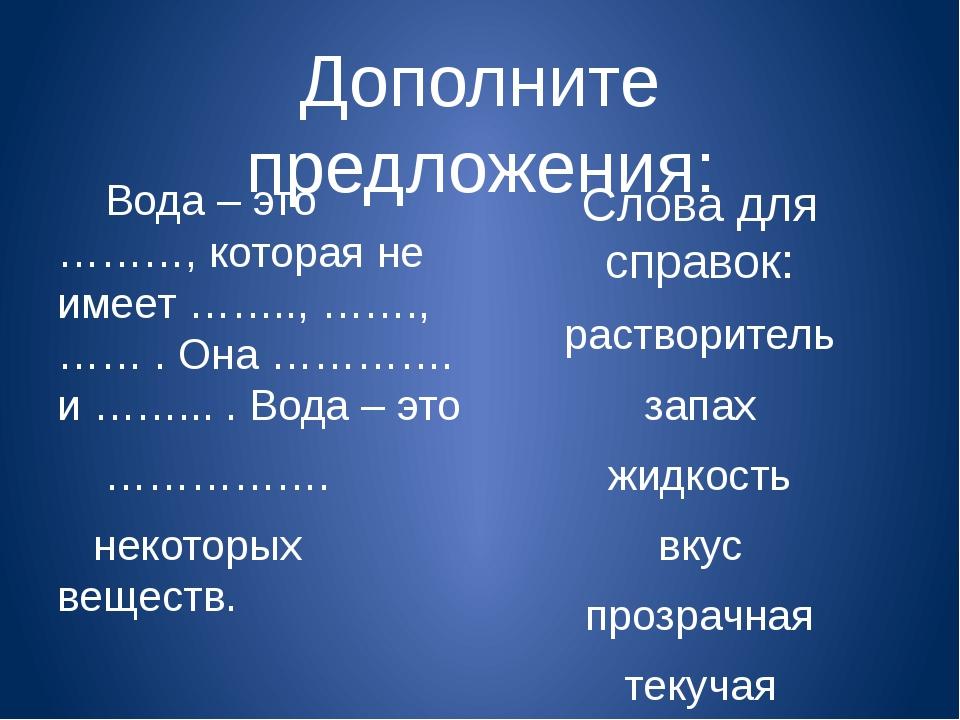 Дополните предложения: Вода – это ………, которая не имеет …….., ……., …… . Она …...