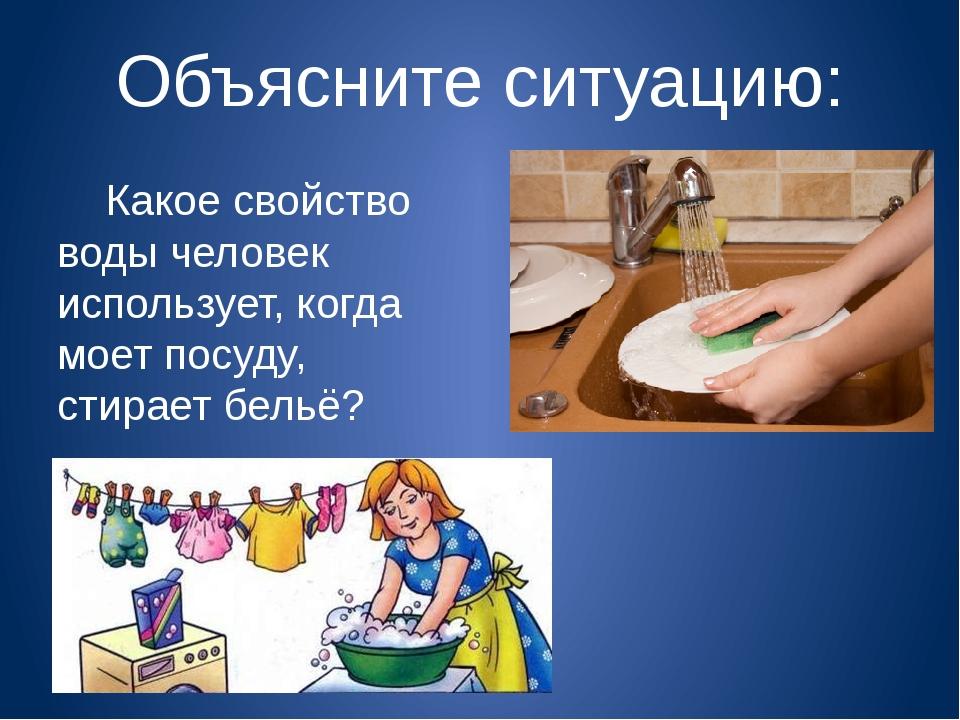 Объясните ситуацию: Какое свойство воды человек использует, когда моет посуду...