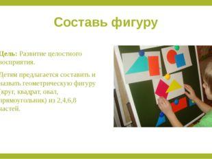 Составь фигуру Цель:Развитие целостного восприятия. Детям предлагается соста