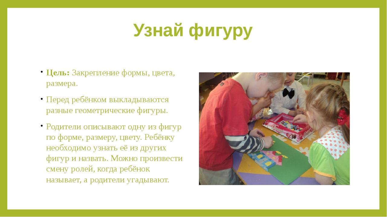 Узнай фигуру Цель:Закрепление формы, цвета, размера. Перед ребёнком выкладыв...