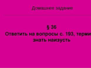 § 36 Ответить на вопросы с. 193, термины знать наизусть Домашнее задание