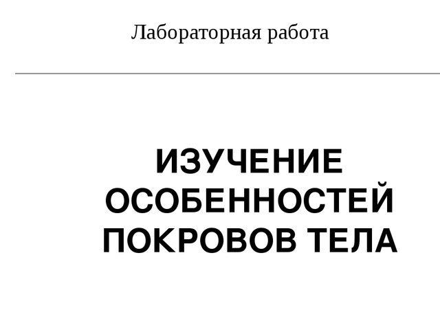 ИЗУЧЕНИЕ ОСОБЕННОСТЕЙ ПОКРОВОВ ТЕЛА Лабораторная работа