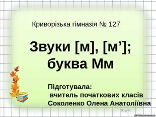 Звуки [м], [м']; буква Мм Підготувала: вчитель початкових класів Соколенко О