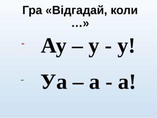 Гра «Відгадай, коли …» Ау – у - у! Уа – а - а!