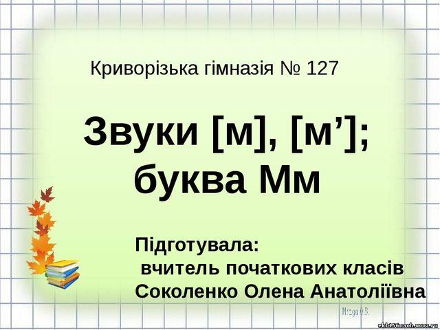 Звуки [м], [м']; буква Мм Підготувала: вчитель початкових класів Соколенко О...