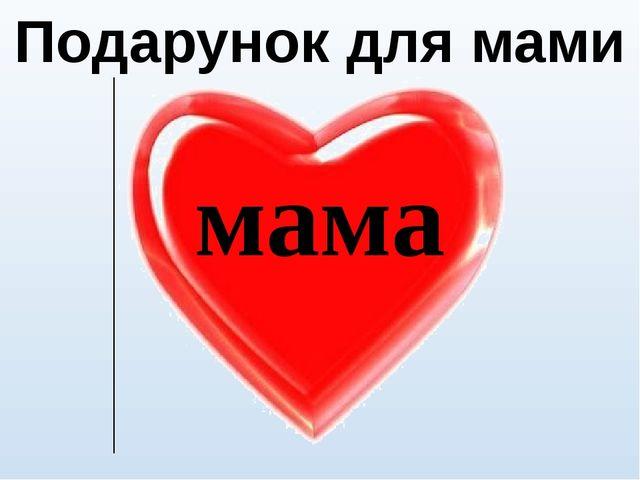 Подарунок для мами мама