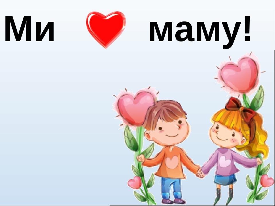 Ми маму!
