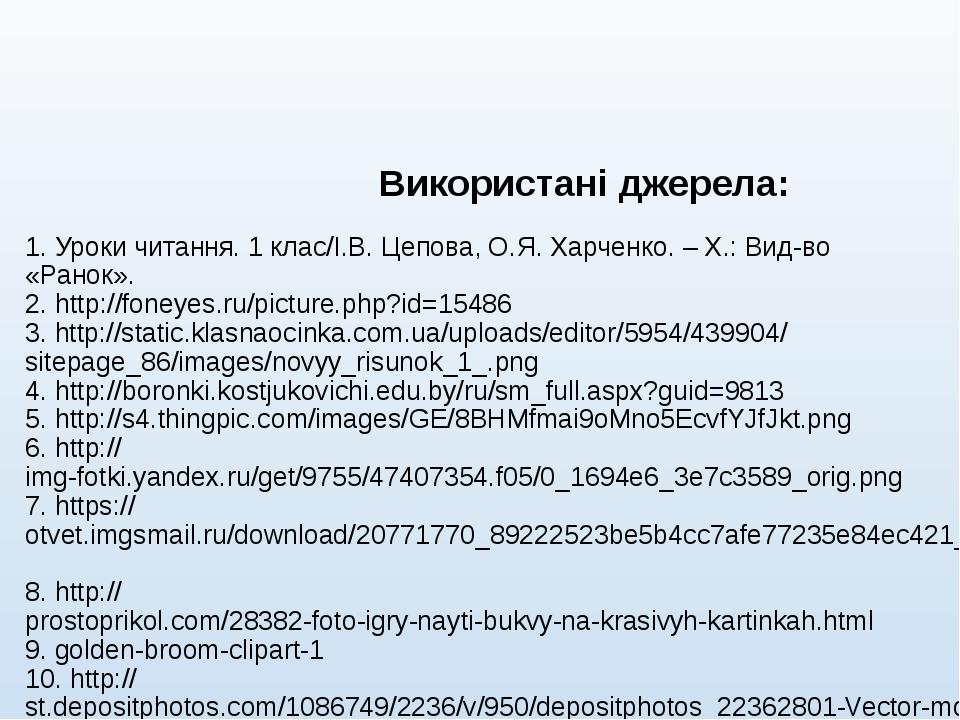 Використані джерела: 1. Уроки читання. 1 клас/І.В. Цепова, О.Я. Харченко. –...