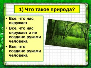 1) Что такое природа? Все, что нас окружает Все, что нас окружает и не создан