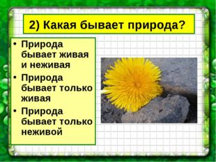 2) Какая бывает природа? Природа бывает живая и неживая Природа бывает только