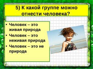 5) К какой группе можно отнести человека? Человек – это живая природа Человек