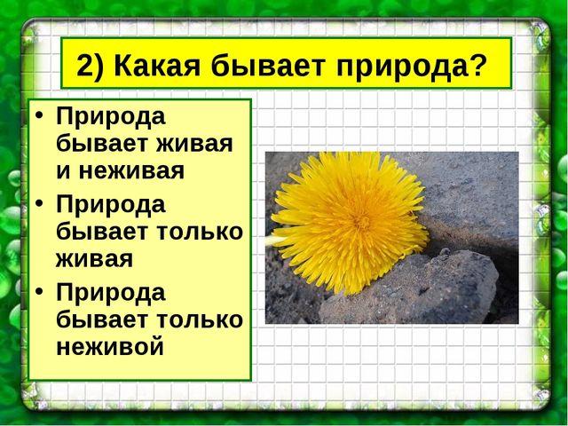 2) Какая бывает природа? Природа бывает живая и неживая Природа бывает только...