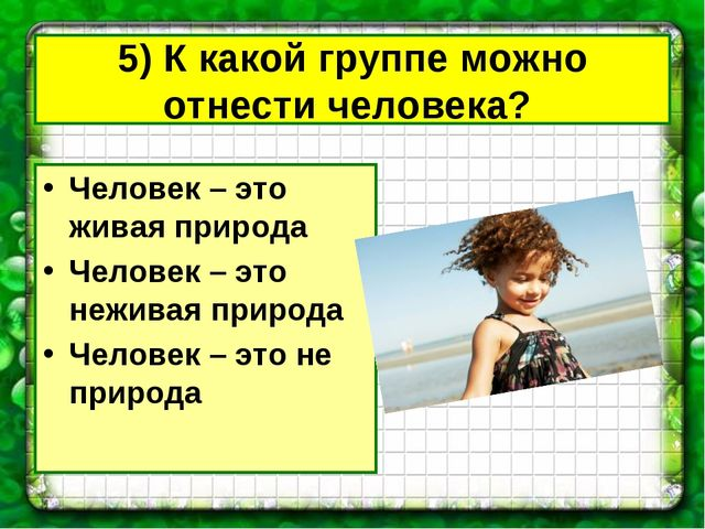 5) К какой группе можно отнести человека? Человек – это живая природа Человек...