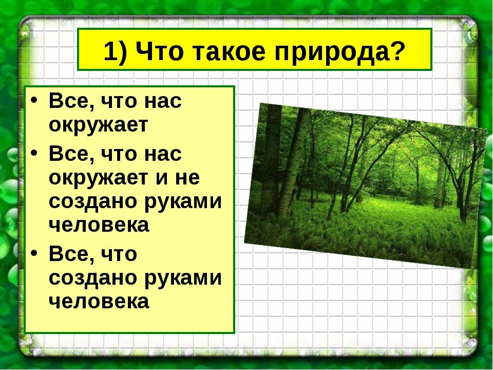 1) Что такое природа? Все, что нас окружает Все, что нас окружает и не создан...