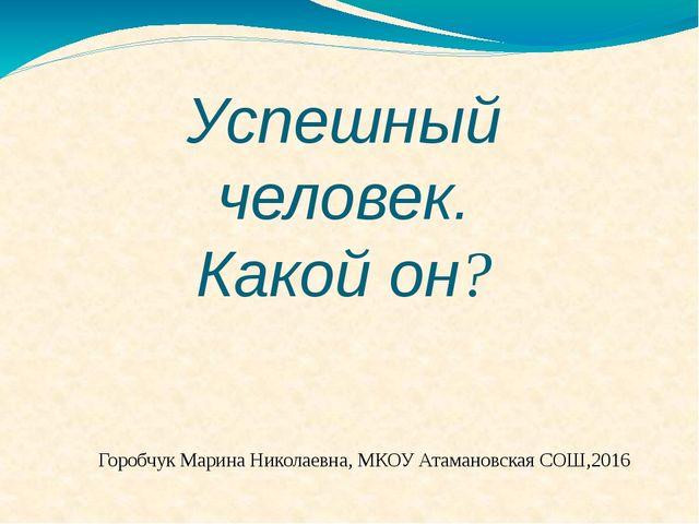 Успешный человек. Какой он? Горобчук Марина Николаевна, МКОУ Атамановская СОШ...