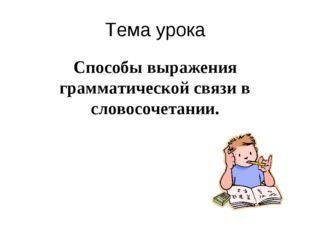 Тема урока Способы выражения грамматической связи в словосочетании.