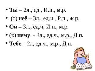 Ты – 2л., ед., И.п., м.р. (с) неё – 3л., ед.ч., Р.п., ж.р. Он – 3л., ед.ч, И.