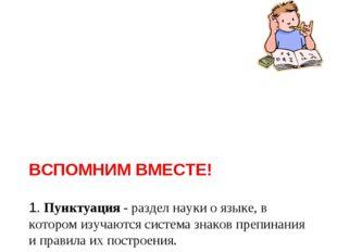 ВСПОМНИМ ВМЕСТЕ! 1. Пунктуация - раздел науки о языке, в котором изучаются с