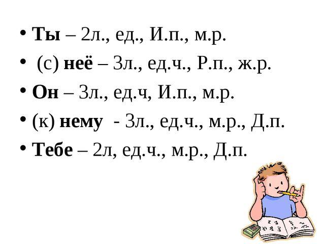 Ты – 2л., ед., И.п., м.р. (с) неё – 3л., ед.ч., Р.п., ж.р. Он – 3л., ед.ч, И....