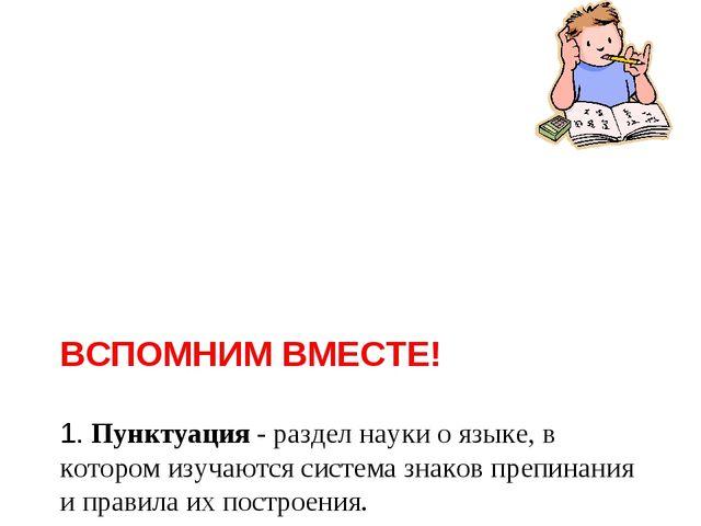 ВСПОМНИМ ВМЕСТЕ! 1. Пунктуация - раздел науки о языке, в котором изучаются с...
