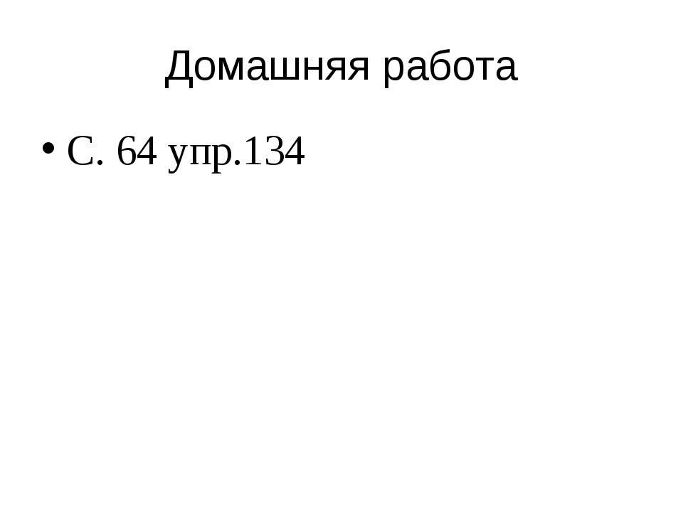 Домашняя работа С. 64 упр.134
