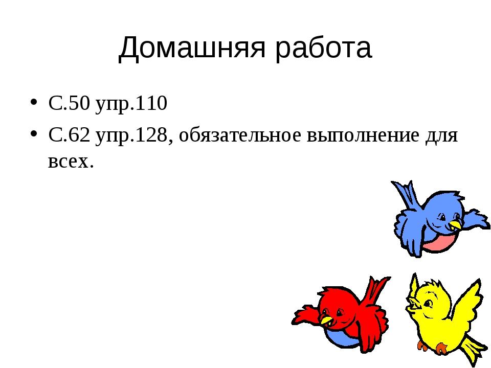 Домашняя работа С.50 упр.110 С.62 упр.128, обязательное выполнение для всех.