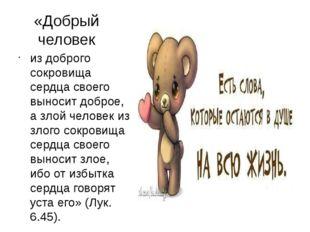«Добрый человек из доброго сокровища сердца своего выносит доброе, а злой чел