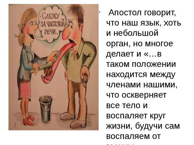 Апостол говорит, что наш язык, хоть и небольшой орган, но многое делает и «…...
