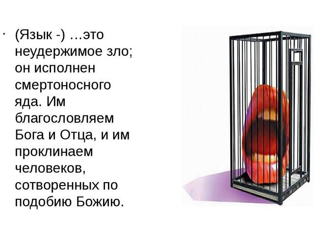 (Язык -) …это неудержимое зло; он исполнен смертоносного яда. Им благословляе...