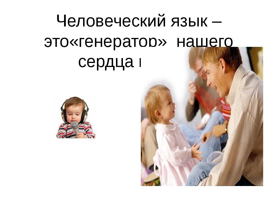 Человеческий язык – это«генератор» нашего сердца и души.