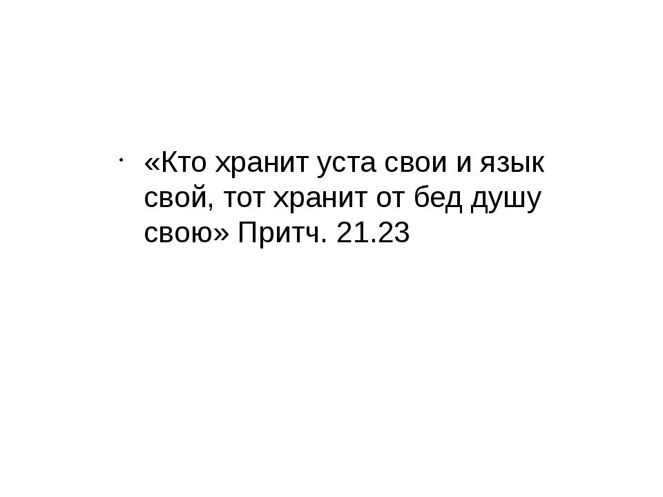 «Кто хранит уста свои и язык свой, тот хранит от бед душу свою» Притч. 21.23