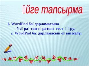 1. WordPad бағдарламасына 5 сұрақтан тұратын тест құру. 2. WordPad бағдарлама