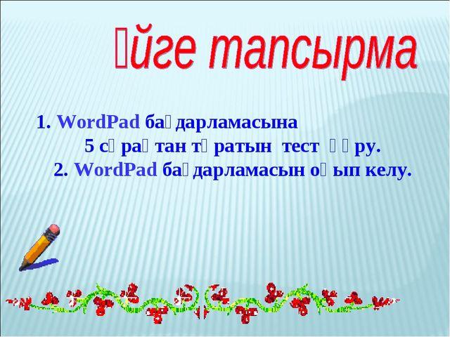 1. WordPad бағдарламасына 5 сұрақтан тұратын тест құру. 2. WordPad бағдарлама...
