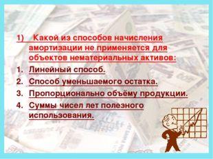 Деньги 1) Какой из способов начисления амортизации не применяется для объект