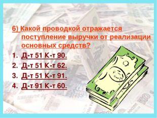 Деньги 6) Какой проводкой отражается поступление выручки от реализации основ