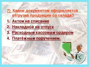 Деньги 7) Каким документом оформляется отгрузка продукции со склада? Актом н
