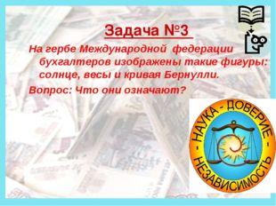 Деньги Задача №3 На гербе Международной федерации бухгалтеров изображены так
