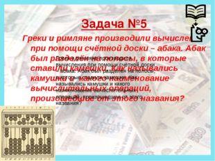 Деньги Задача №5 Греки и римляне производили вычисления при помощи счётной д