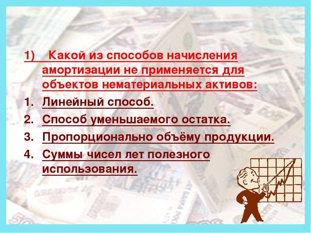 Деньги 1) Какой из способов начисления амортизации не применяется для объект...