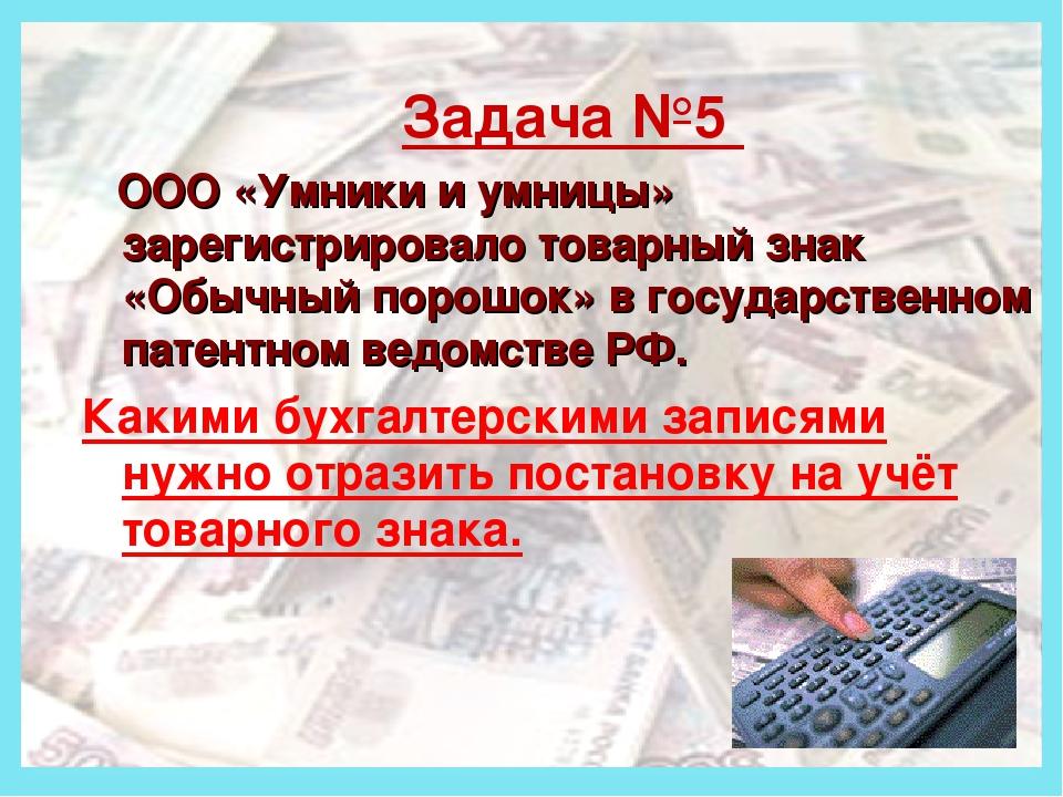 Деньги Задача №5 ООО «Умники и умницы» зарегистрировало товарный знак «Обычн...