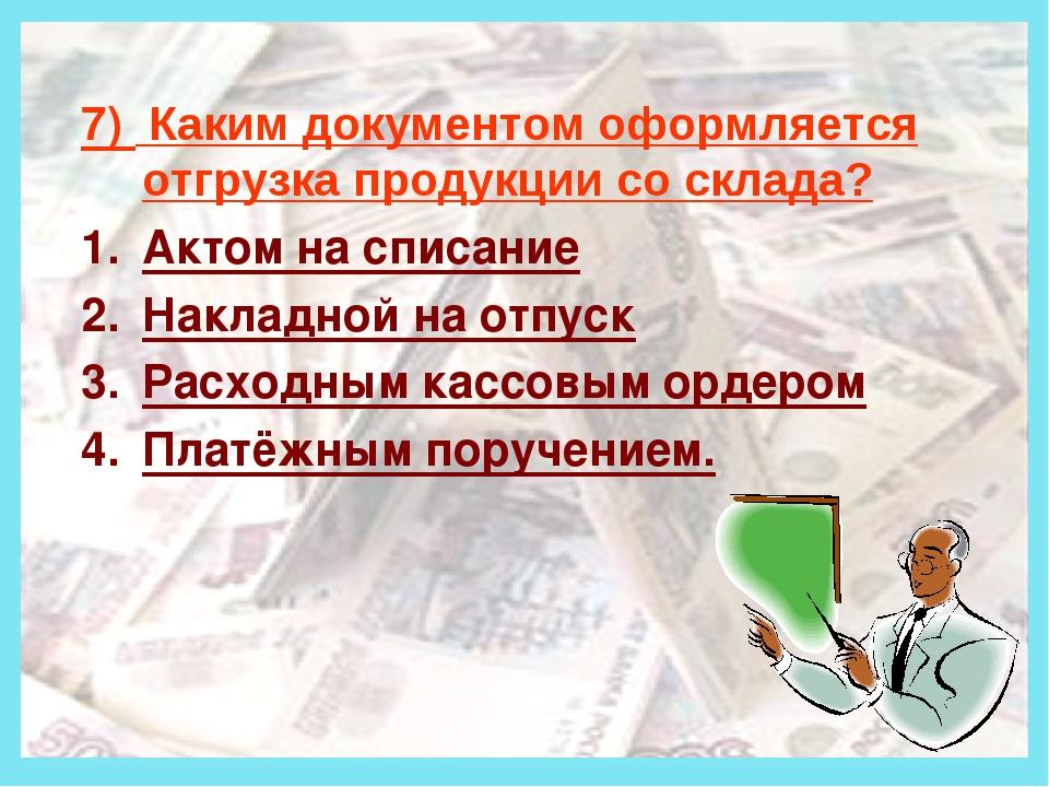 Деньги 7) Каким документом оформляется отгрузка продукции со склада? Актом н...