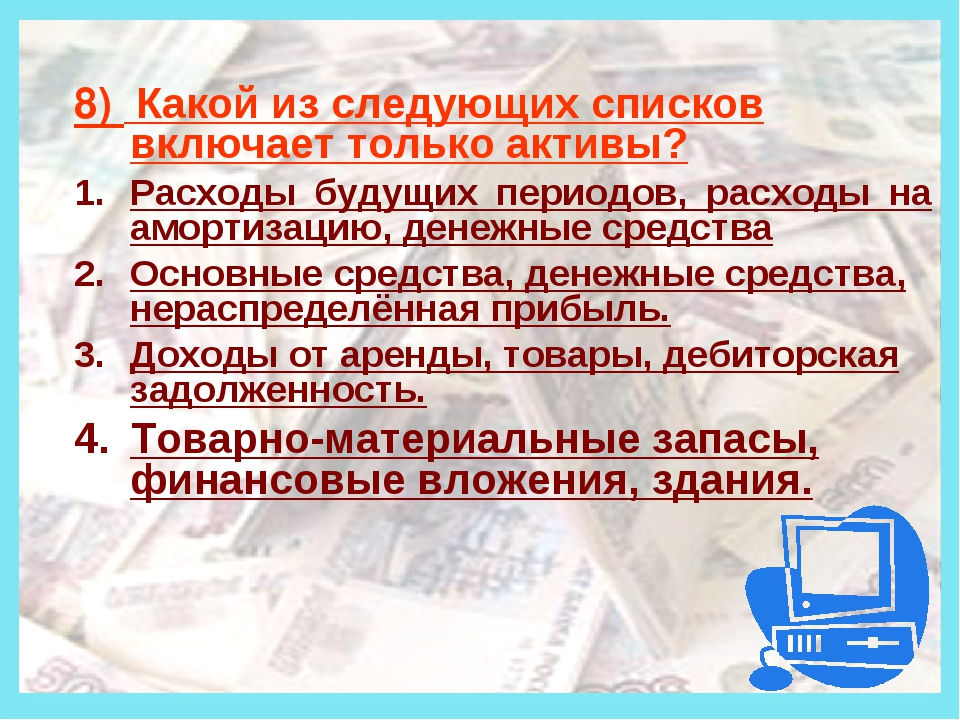 Деньги 8) Какой из следующих списков включает только активы? Расходы будущих...