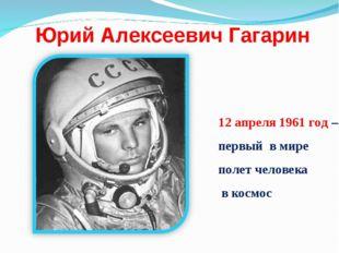 Юрий Алексеевич Гагарин 12 апреля 1961 год – первый в мире полет человека в к