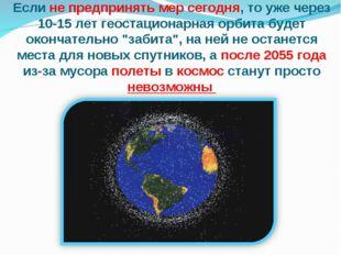 Если не предпринять мер сегодня, то уже через 10-15 лет геостационарная орбит