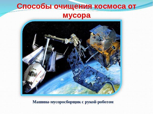 Способы очищения космоса от мусора Машина-мусоросборщик с рукой-роботом